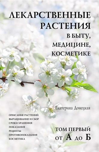 Лекарственные растения в быту, медицине, косметике. В 6 томах [Екатерина Донецкая]